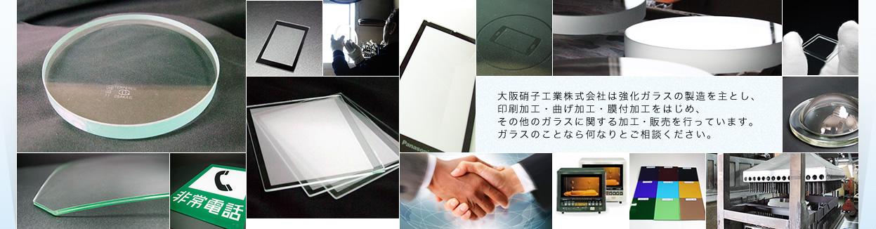 大阪硝子工業株式会社は強化ガラスの製造を主とし、印刷加工・曲げ加工・膜付加工をはじめ、その他のガラスに関する加工・販売を行っています。ガラスのことなら何なりとご相談ください。